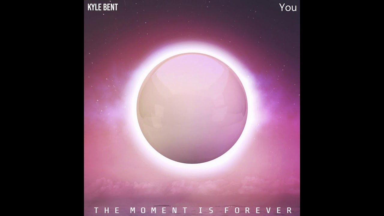 Kyle Bent - You (The Moment Is Forever)