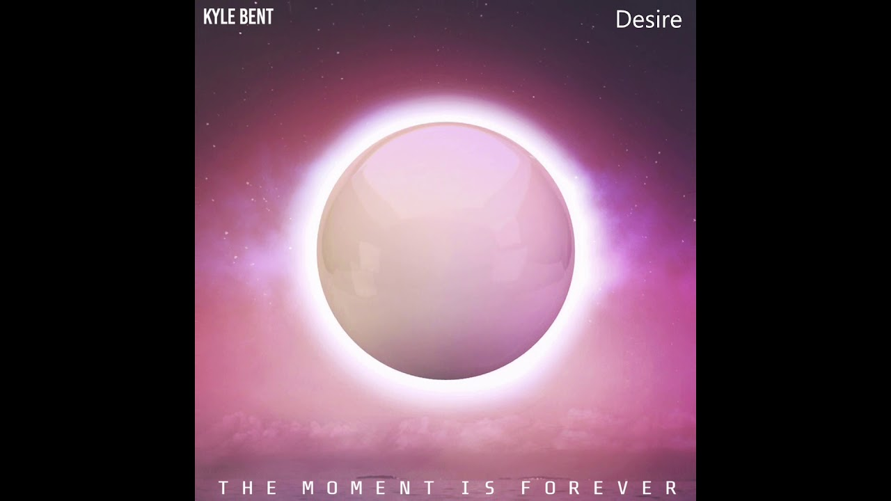 Kyle Bent - Desire (The Moment Is Forever)